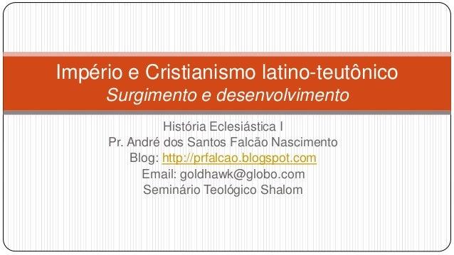 Império e Cristianismo latino-teutônico Surgimento e desenvolvimento História Eclesiástica I Pr. André dos Santos Falcão N...