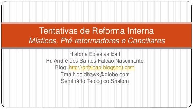 Tentativas de Reforma Interna Místicos, Pré-reformadores e Conciliares História Eclesiástica I Pr. André dos Santos Falcão...