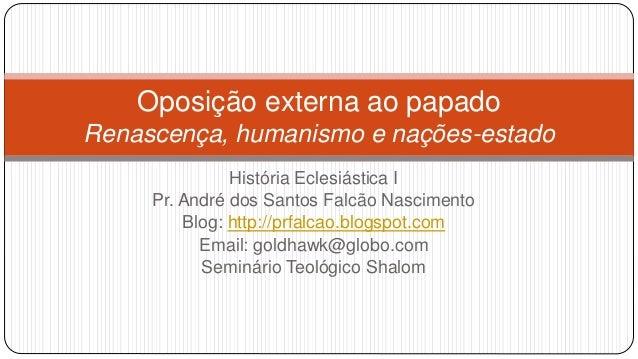 Oposição externa ao papado Renascença, humanismo e nações-estado História Eclesiástica I Pr. André dos Santos Falcão Nasci...