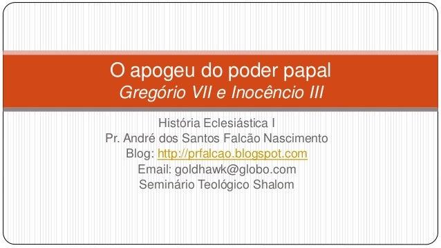 O apogeu do poder papal Gregório VII e Inocêncio III História Eclesiástica I Pr. André dos Santos Falcão Nascimento Blog: ...