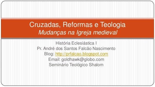 Cruzadas, Reformas e Teologia Mudanças na Igreja medieval História Eclesiástica I Pr. André dos Santos Falcão Nascimento B...