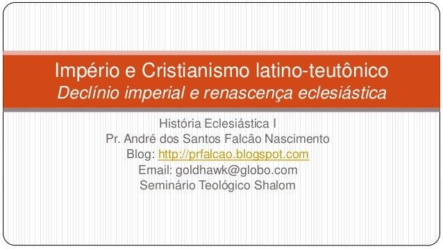 Império e Cristianismo latino-teutônico Declínio imperial e renascença eclesiástica História Eclesiástica I Pr. André dos ...