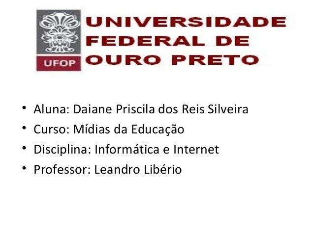 • Aluna: Daiane Priscila dos Reis Silveira • Curso: Mídias da Educação • Disciplina: Informática e Internet • Professor: L...