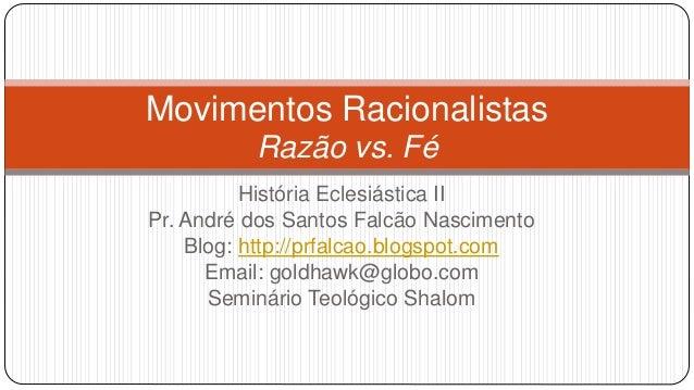 Movimentos Racionalistas  Razão vs. Fé  História Eclesiástica II  Pr. André dos Santos Falcão Nascimento  Blog: http://prf...
