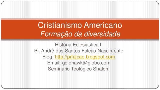 Cristianismo Americano  Formação da diversidade  História Eclesiástica II  Pr. André dos Santos Falcão Nascimento  Blog: h...