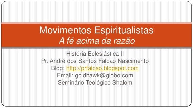 Movimentos Espiritualistas  A fé acima da razão  História Eclesiástica II  Pr. André dos Santos Falcão Nascimento  Blog: h...