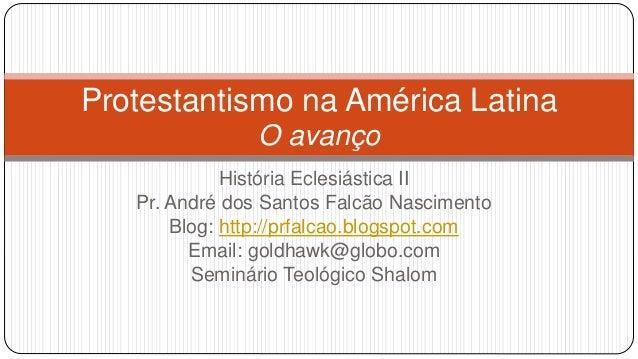 Protestantismo na América Latina  O avanço  História Eclesiástica II  Pr. André dos Santos Falcão Nascimento  Blog: http:/...