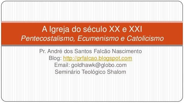 A Igreja do século XX e XXI  Pentecostalismo, Ecumenismo e Catolicismo  Pr. André dos Santos Falcão Nascimento  Blog: http...