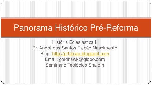 Panorama Histórico Pré-Reforma  História Eclesiástica II  Pr. André dos Santos Falcão Nascimento  Blog: http://prfalcao.bl...