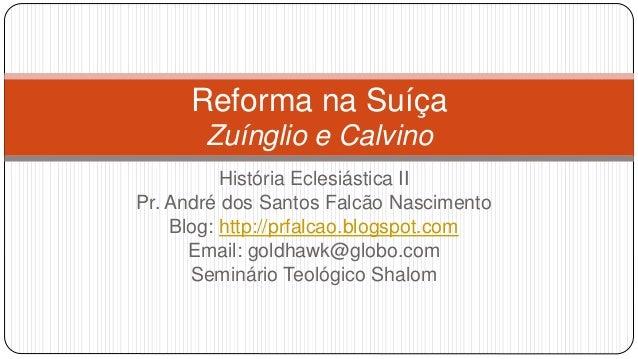 Reforma na Suíça  Zuínglio e Calvino  História Eclesiástica II  Pr. André dos Santos Falcão Nascimento  Blog: http://prfal...