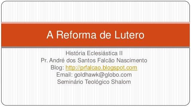 A Reforma de Lutero  História Eclesiástica II  Pr. André dos Santos Falcão Nascimento  Blog: http://prfalcao.blogspot.com ...