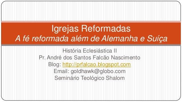 Igrejas Reformadas  A fé reformada além de Alemanha e Suíça  História Eclesiástica II  Pr. André dos Santos Falcão Nascime...