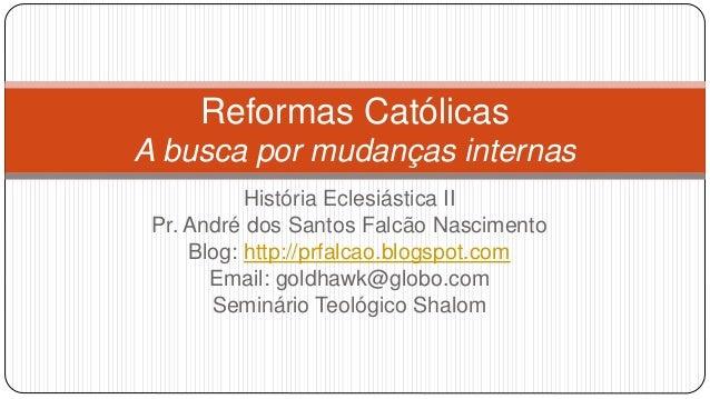 Reformas Católicas  A busca por mudanças internas  História Eclesiástica II  Pr. André dos Santos Falcão Nascimento  Blog:...