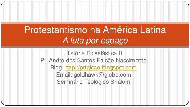 Protestantismo na América Latina A luta por espaço História Eclesiástica II Pr. André dos Santos Falcão Nascimento Blog: h...