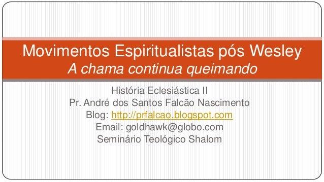 Movimentos Espiritualistas pós Wesley  A chama continua queimando  História Eclesiástica II  Pr. André dos Santos Falcão N...