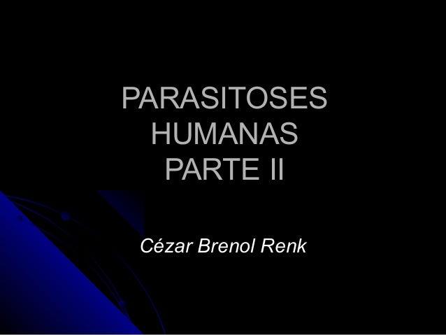 PARASITOSESPARASITOSES HUMANASHUMANAS PARTE IIPARTE II Cézar Brenol RenkCézar Brenol Renk