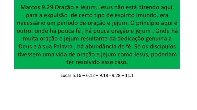 Lucas 5.16 – 6.12 – 9.18 - 9.28 – 11.1 Marcos 9.29 Oração e Jejum. Jesus não está dizendo aqui, para a expulsão de certo t...