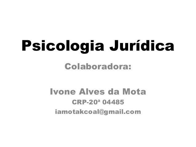 Psicologia Jurídica  Colaboradora:  Ivone Alves da Mota  CRP-20ª 04485  iamotakcoal@gmail.com