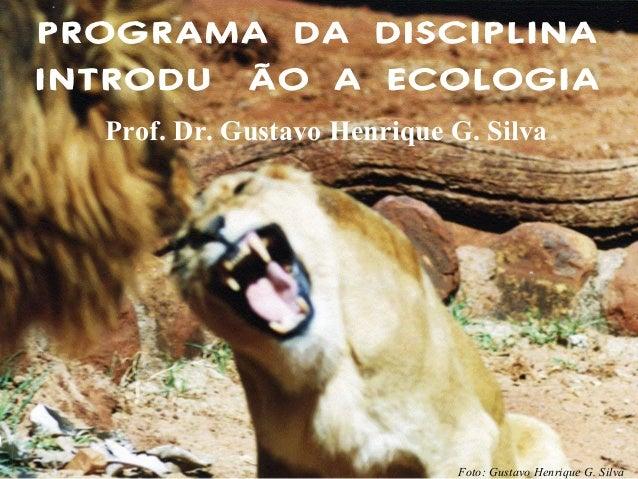 PROGRAMA DA DISCIPLINA INTRODUÇÃO A ECOLOGIA Prof. Dr. Gustavo Henrique G. Silva  Foto: Gustavo Henrique G. Silva