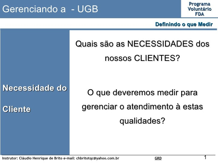 Gerenciando a  - UGB Necessidade do Cliente Definindo o que Medir  Quais são as NECESSIDADES dos nossos CLIENTES? O que de...