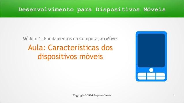 Copyright © 2016 Janynne Gomes 1 Módulo 1: Fundamentos da Computação Móvel Aula: Características dos dispositivos móveis D...