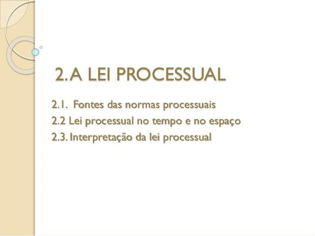 2.A LEI PROCESSUAL 2.1. Fontes das normas processuais 2.2 Lei processual no tempo e no espaço 2.3. Interpretação da lei pr...