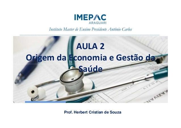 AULA 2 Origem da Economia e Gestão da SaúdeSaúde Prof. Herbert Cristian de Souza