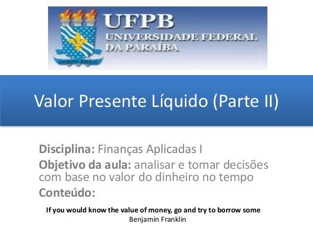 Valor Presente Líquido (Parte II) grggggggggggggggggggg ggggggggg Disciplina: Finanças Aplicadas I Objetivo da aula: anali...