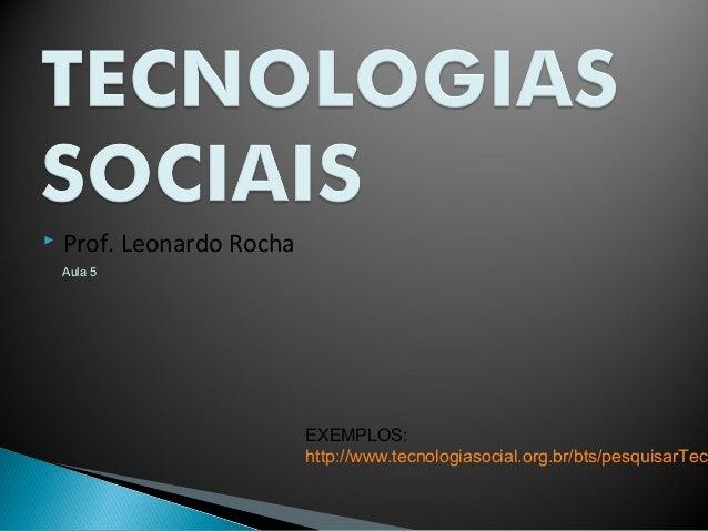 Aula 5 Prof. Leonardo RochaEXEMPLOS:http://www.tecnologiasocial.org.br/bts/pesquisarTec