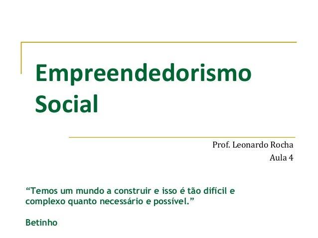 """EmpreendedorismoSocialProf. Leonardo RochaAula 4""""Temos um mundo a construir e isso é tão difícil ecomplexo quanto necessár..."""