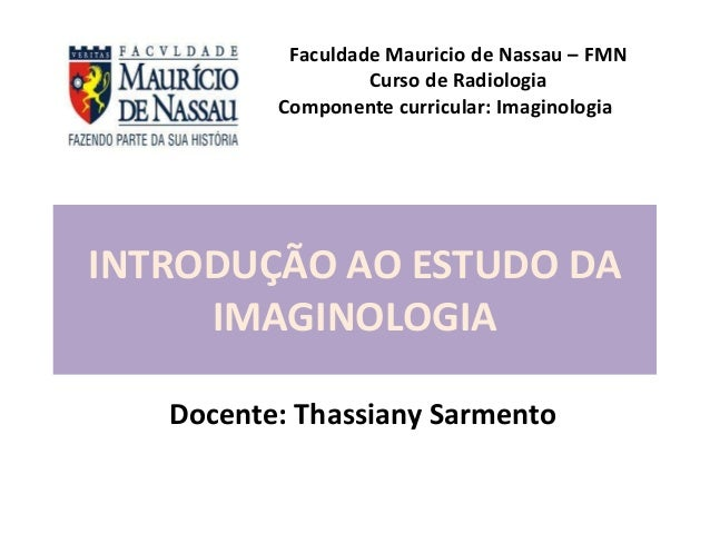 INTRODUÇÃO AO ESTUDO DA IMAGINOLOGIA Docente: Thassiany Sarmento Faculdade Mauricio de Nassau – FMN Curso de Radiologia Co...