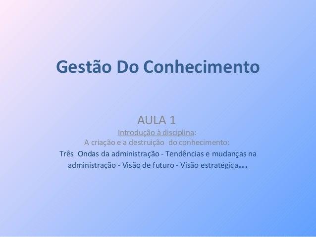 Gestão Do ConhecimentoAULA 1Introdução à disciplina:A criação e a destruição do conhecimento:Três Ondas da administração -...