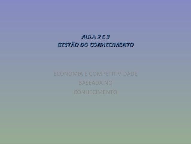 AULA 2 E 3AULA 2 E 3GESTÃO DO CONHECIMENTOGESTÃO DO CONHECIMENTOECONOMIA E COMPETITIVIDADEBASEADA NOCONHECIMENTO