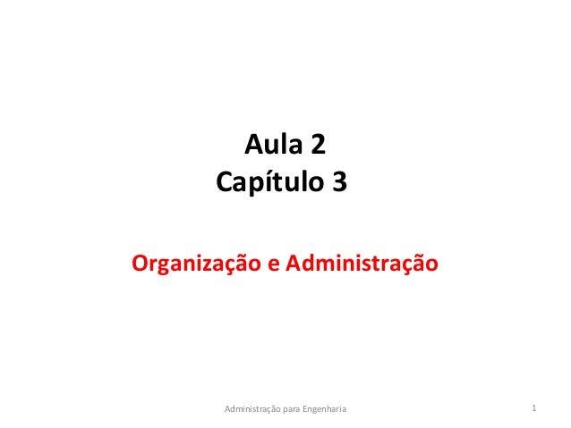 Aula 2Capítulo 3Organização e Administração1Administração para Engenharia