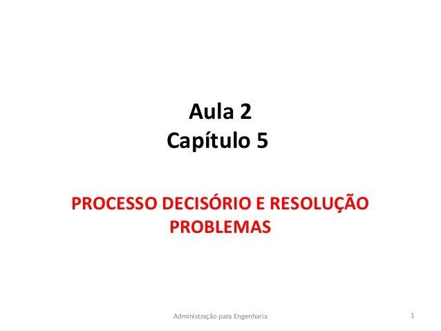 Aula 2Capítulo 5PROCESSO DECISÓRIO E RESOLUÇÃOPROBLEMAS1Administração para Engenharia