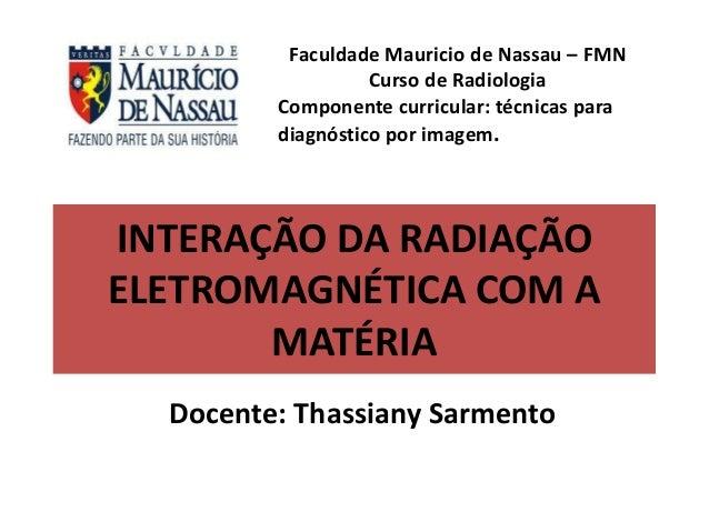 INTERAÇÃO DA RADIAÇÃO ELETROMAGNÉTICA COM A MATÉRIA Docente: Thassiany Sarmento Faculdade Mauricio de Nassau – FMN Curso d...
