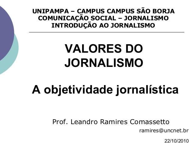A objetividade jornalística Prof. Leandro Ramires Comassetto ramires@uncnet.br UNIPAMPA – CAMPUS CAMPUS SÃO BORJA COMUNICA...