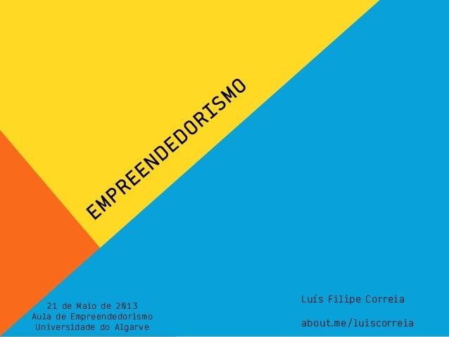 Luís Filipe Correiaabout.me/luiscorreia21 de Maio de 2013Aula de EmpreendedorismoUniversidade do Algarve