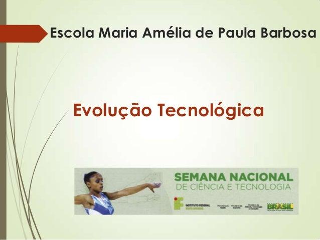 Escola Maria Amélia de Paula Barbosa Evolução Tecnológica