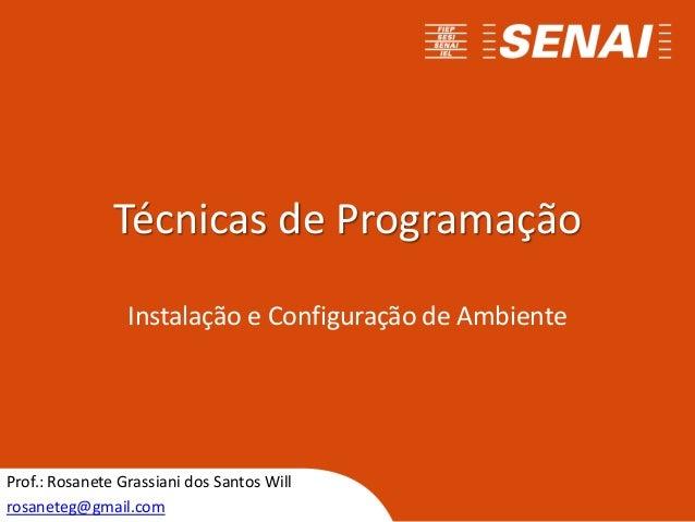 Técnicas de Programação Instalação e Configuração de Ambiente Prof.: Rosanete Grassiani dos Santos Will rosaneteg@gmail.com