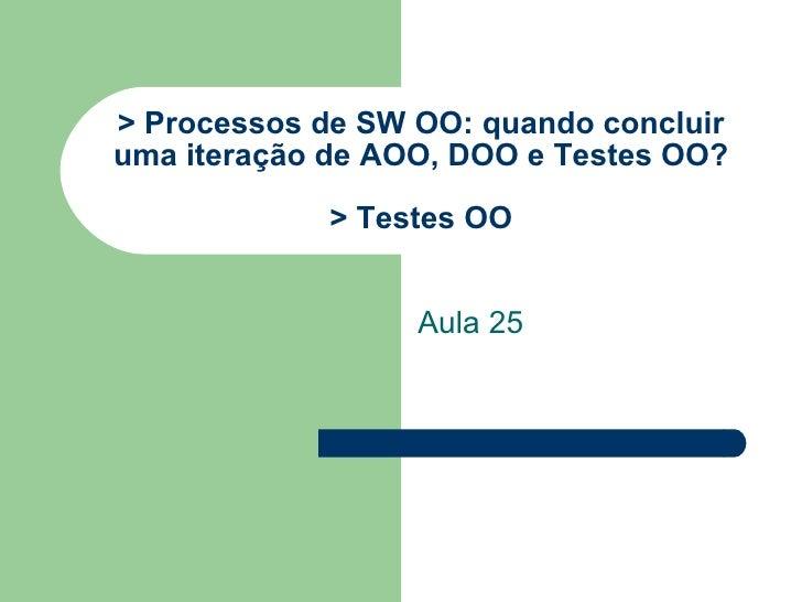 > Processos de SW OO: quando concluir uma iteração de AOO, DOO e Testes OO? > Testes OO Aula 25