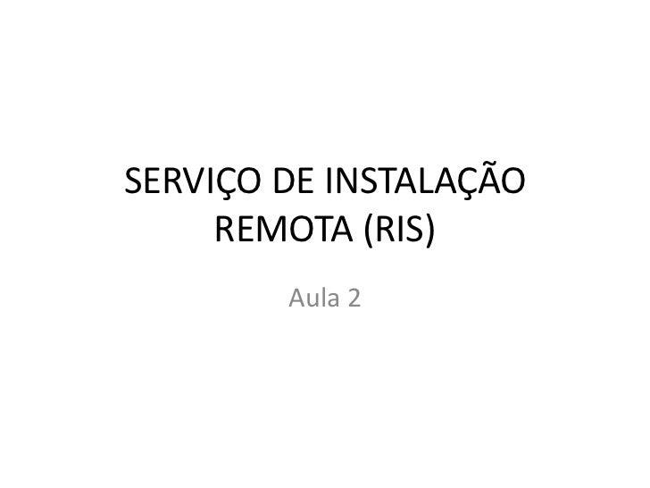 SERVIÇO DE INSTALAÇÃO     REMOTA (RIS)        Aula 2