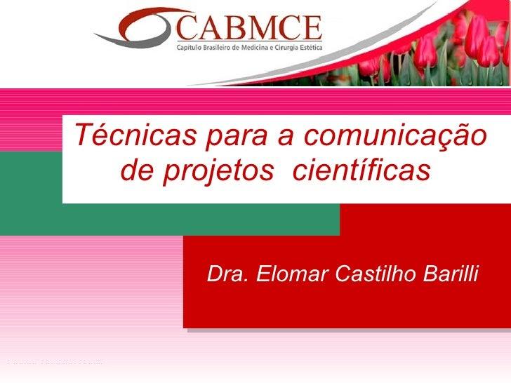 Dra. Elomar Castilho Barilli Técnicas para a comunicação de projetos  científicas   Elomar Castilho Barilli