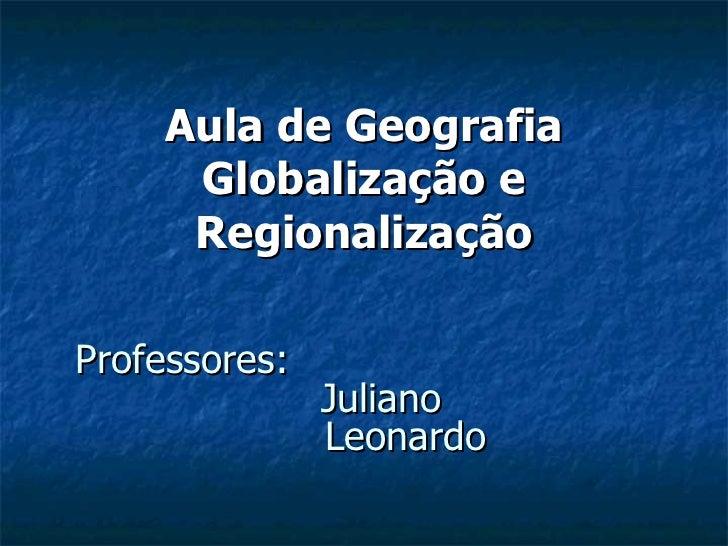 Professores: Juliano Leonardo Aula de Geografia Globalização e Regionalização