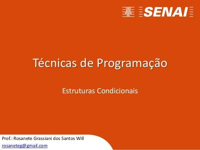 Técnicas de Programação Estruturas Condicionais Prof.: Rosanete Grassiani dos Santos Will rosaneteg@gmail.com