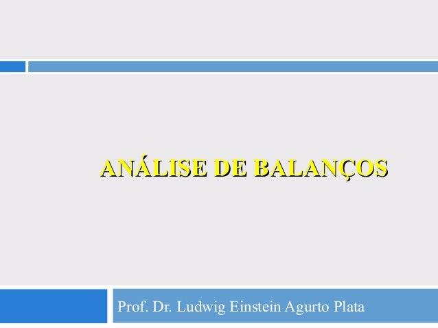 ANÁLISE DE BALANÇOSANÁLISE DE BALANÇOS Prof. Dr. Ludwig Einstein Agurto Plata