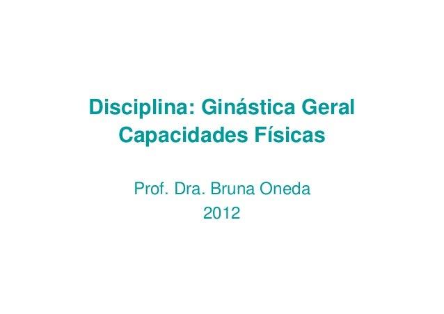 Disciplina: Ginástica Geral   Capacidades Físicas    Prof. Dra. Bruna Oneda             2012