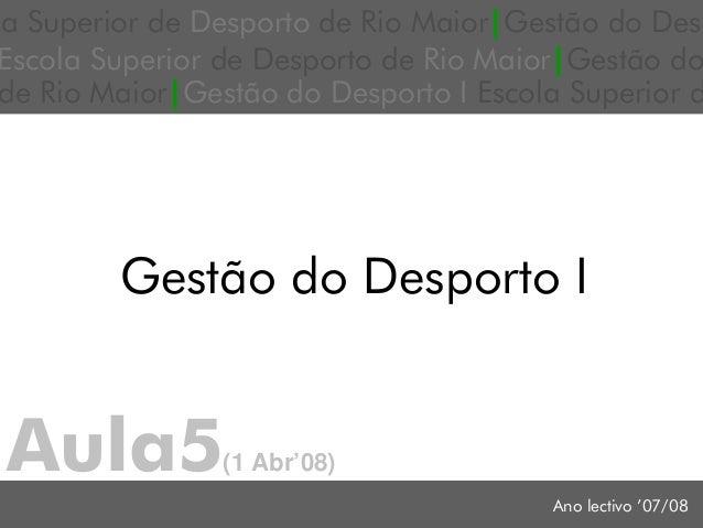 Aula5(1 Abr'08) Ano lectivo '07/08 Gestão do Desporto I a Superior de Desporto de Rio Maior|Gestão do Des Escola Superior ...