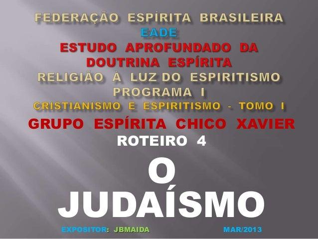 GRUPO ESPÍRITA CHICO XAVIERROTEIRO 4OJUDAÍSMOEXPOSITOR: JBMAIDA MAR/2013