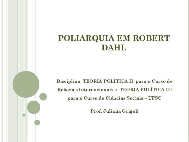 POLIARQUIA EM ROBERT  DAHL  Disciplina TEORIA POLÍTICA II para o Curso de  Relações Internacionais e TEORIA POLÍTICA III  ...